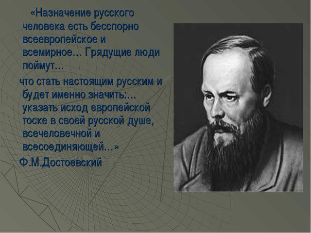 «Назначение русского человека есть бесспорно всеевропейское и всемирное… Гря...