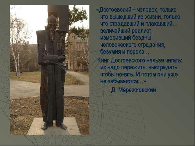 «Достоевский – человек, только что вышедший из жизни, только что страдавший...