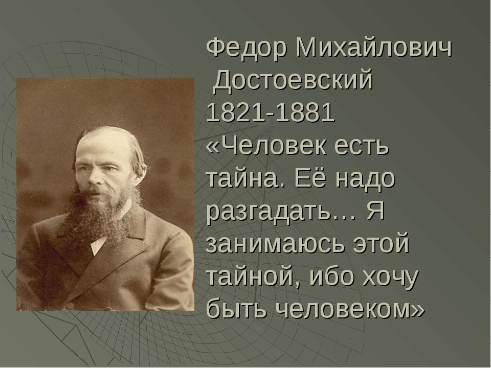 Федор Михайлович Достоевский 1821-1881 «Человек есть тайна. Её надо разгадать...