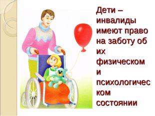 Дети – инвалиды имеют право на заботу об их физическом и психологическом сост