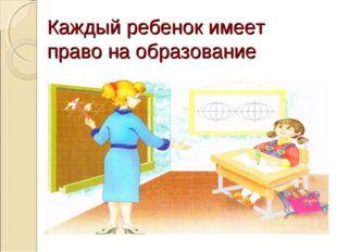 Каждый ребенок имеет право на образование