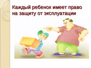 Каждый ребенок имеет право на защиту от эксплуатации