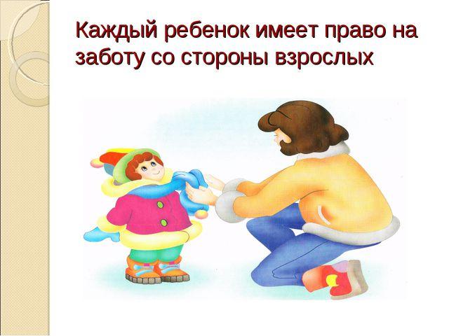 Каждый ребенок имеет право на заботу со стороны взрослых