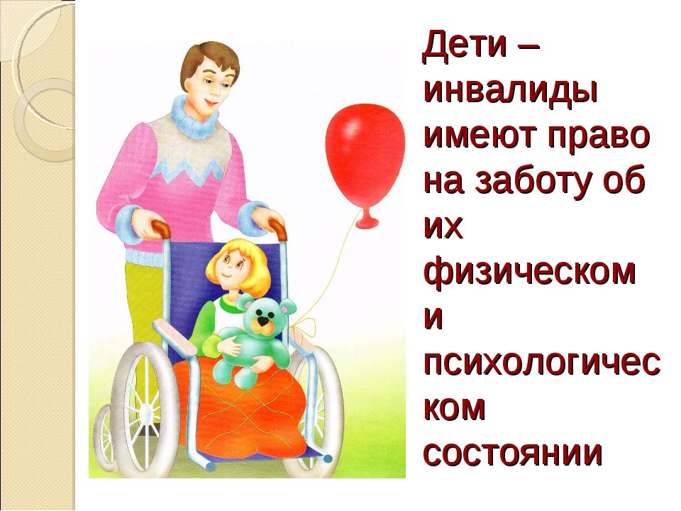 Дети – инвалиды имеют право на заботу об их физическом и психологическом сост...
