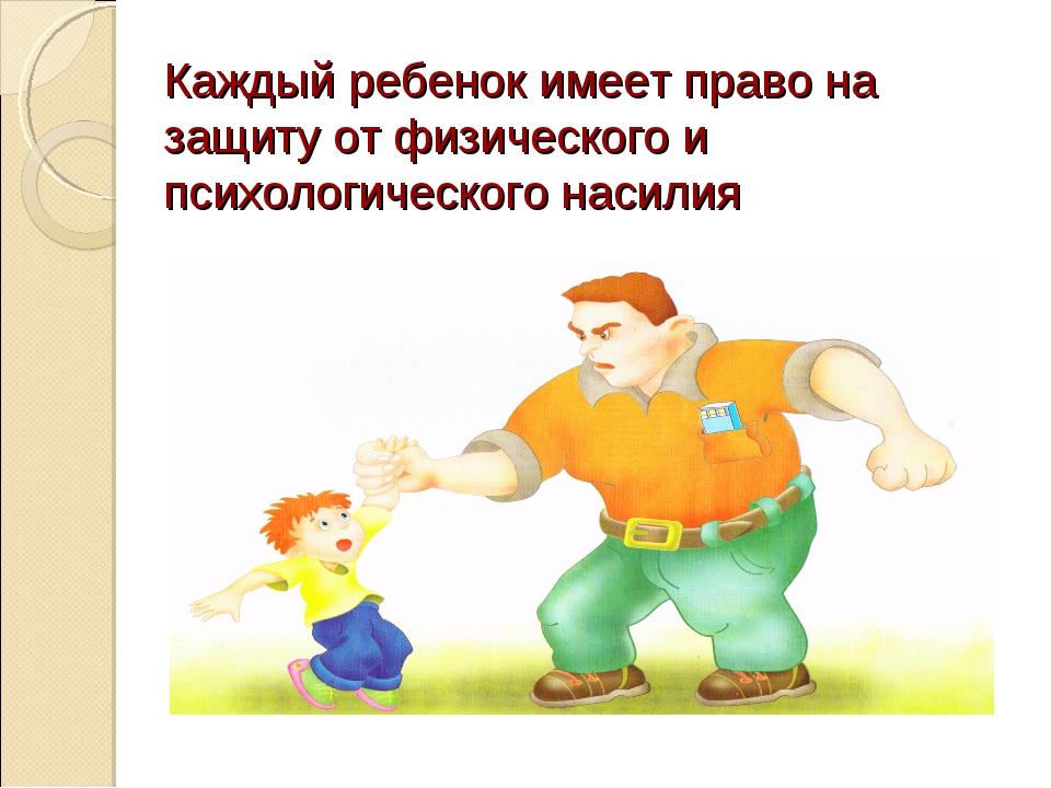 Каждый ребенок имеет право на защиту от физического и психологического насилия