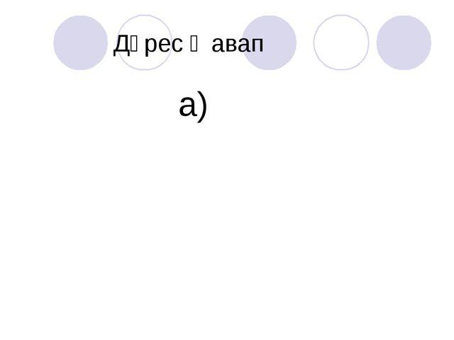 Дөрес җавап а)