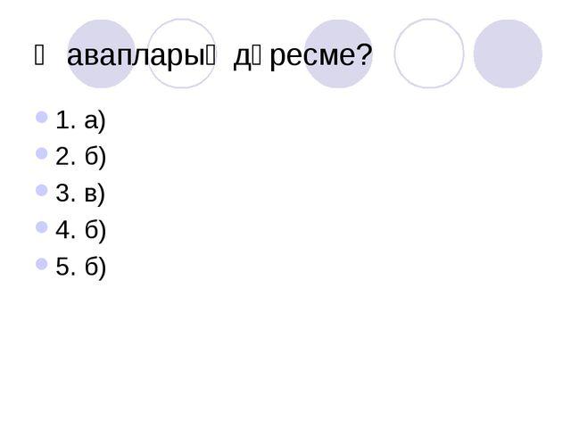 Җавапларың дөресме? 1. а) 2. б) 3. в) 4. б) 5. б)