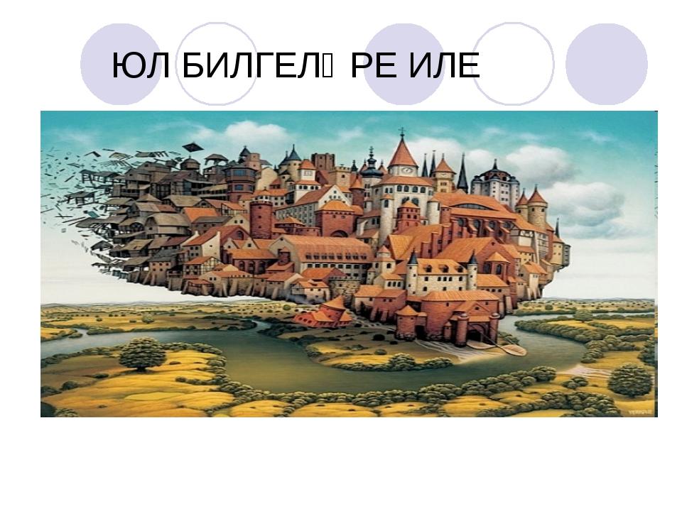 ЮЛ БИЛГЕЛӘРЕ ИЛЕ
