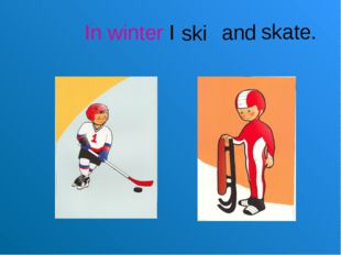In winter I and skate. ski