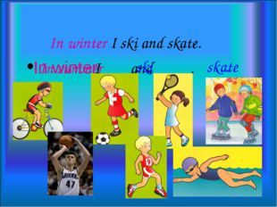 In winter I ski and skate. I and . In winter In summer ski skate … …
