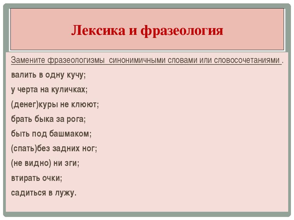 Замените фразеологизмы синонимичными словами или словосочетаниями . валить в...