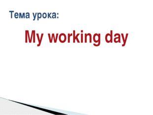 My working day Тема урока:
