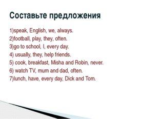 1)speak, English, we, always. 2)football, play, they, often. 3)go to school,