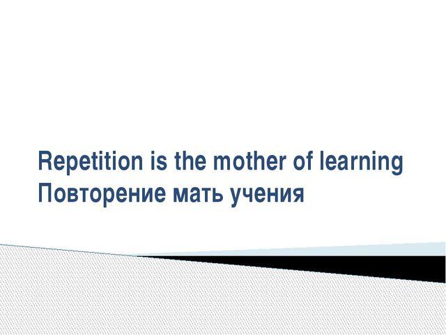 Repetition is the mother of learning Повторение мать учения