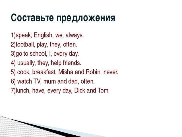 1)speak, English, we, always. 2)football, play, they, often. 3)go to school,...