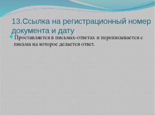 13.Ссылка на регистрационный номер документа и дату Проставляется в письмах-о