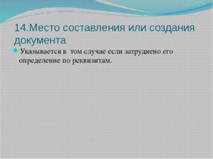14.Место составления или создания документа Указывается в том случае если зат