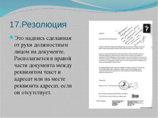 17.Резолюция Это надпись сделанная от руки должностным лицом на документе. Ра