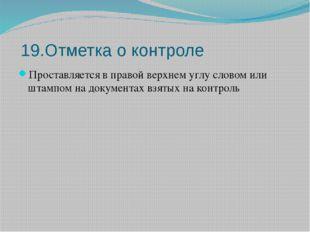 19.Отметка о контроле Проставляется в правой верхнем углу словом или штампом