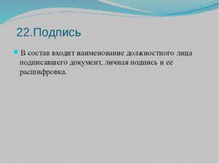 22.Подпись В состав входит наименование должностного лица подписавшего докум