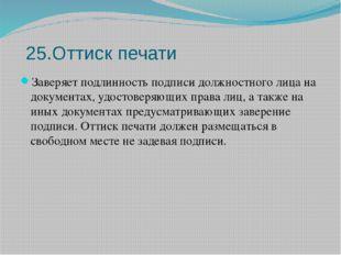 25.Оттиск печати Заверяет подлинность подписи должностного лица на документах