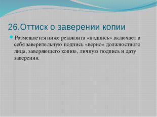 26.Оттиск о заверении копии Размещается ниже реквизита «подпись» включает в с