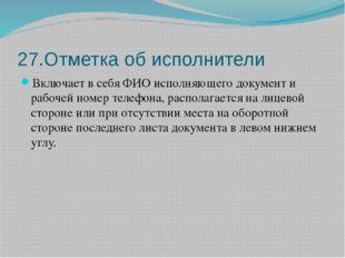 27.Отметка об исполнители Включает в себя ФИО исполняющего документ и рабочей