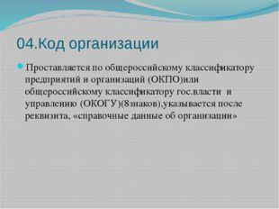 04.Код организации Проставляется по общероссийскому классификатору предприяти