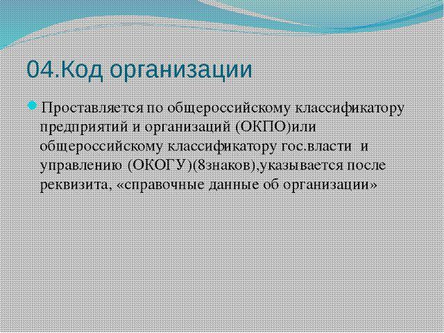 04.Код организации Проставляется по общероссийскому классификатору предприяти...