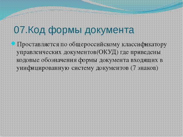 07.Код формы документа Проставляется по общероссийскому классификатору управл...