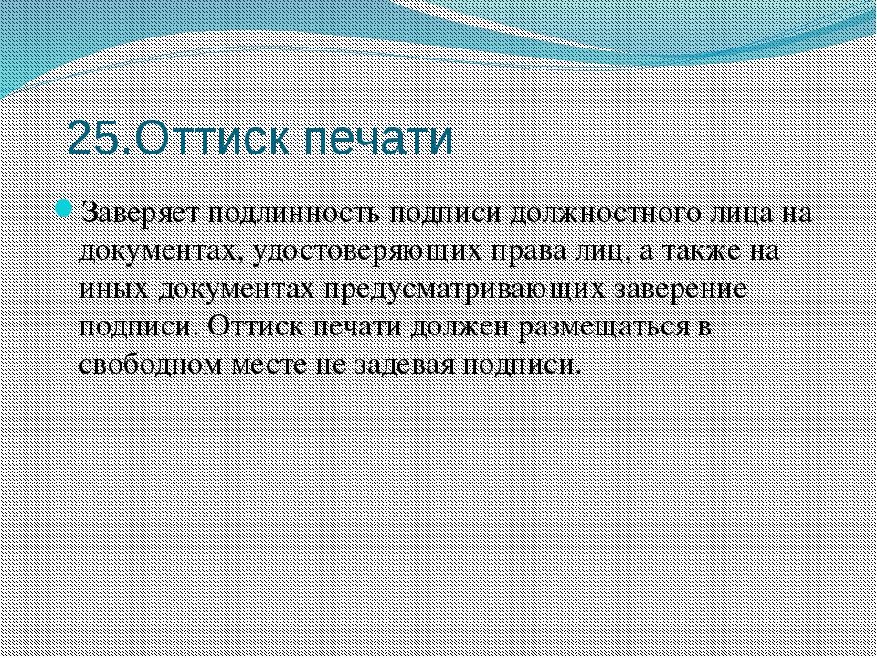 25.Оттиск печати Заверяет подлинность подписи должностного лица на документах...