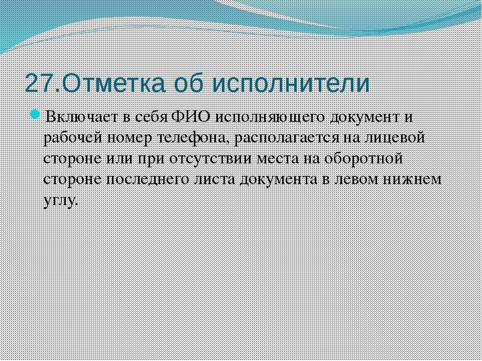 27.Отметка об исполнители Включает в себя ФИО исполняющего документ и рабочей...