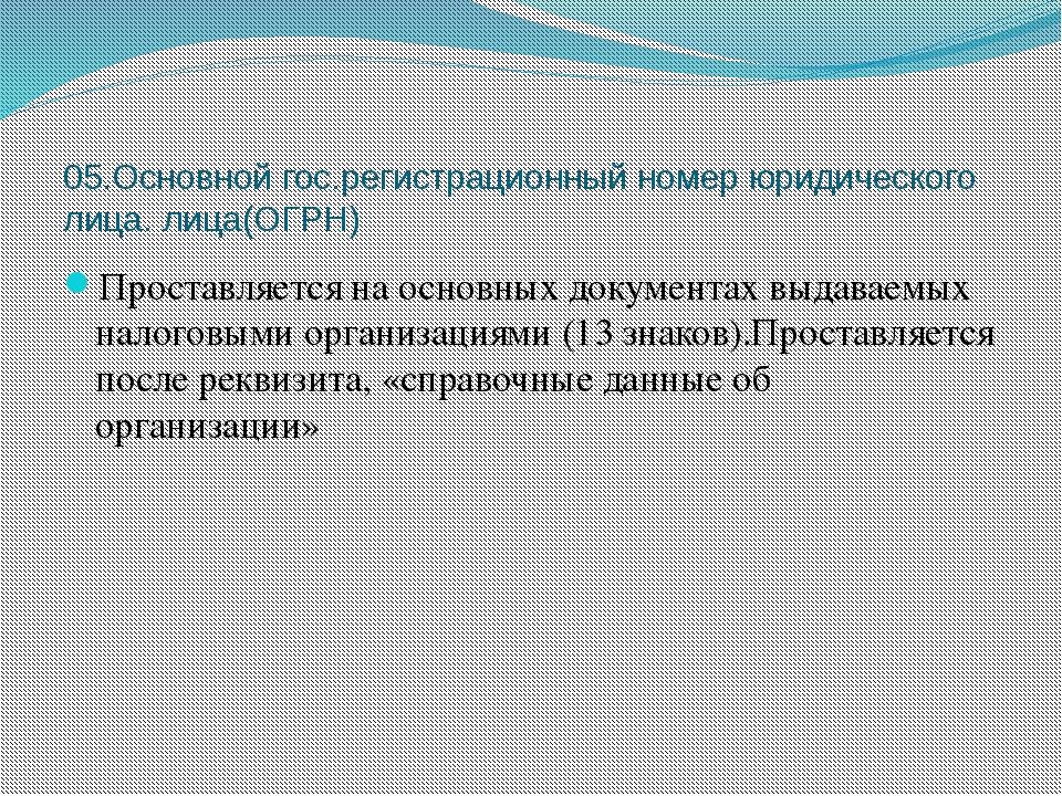 05.Основной гос.регистрационный номер юридического лица. лица(ОГРН) Проставля...