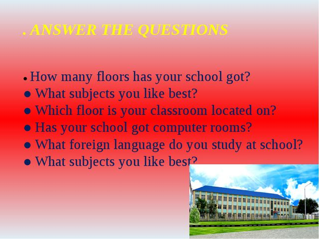 . ANSWER THE QUESTIONS ● How many floors has your school got? ● What subjects...