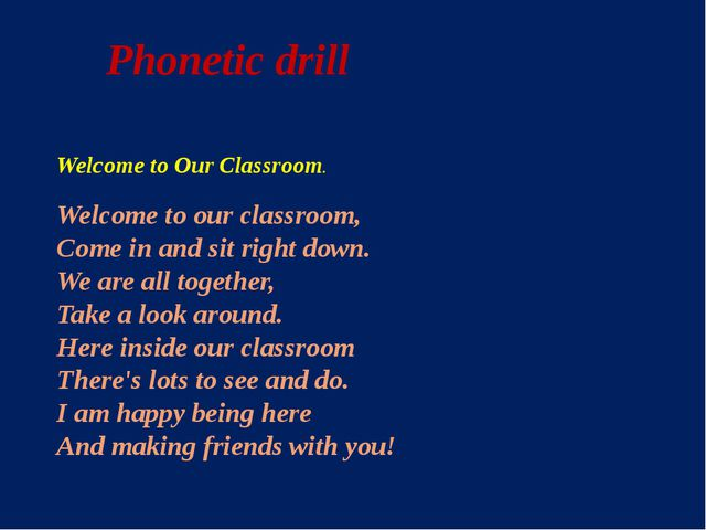 Phonetic drill Welcome to Our Classroom. Welcome to our classroom, Come in an...