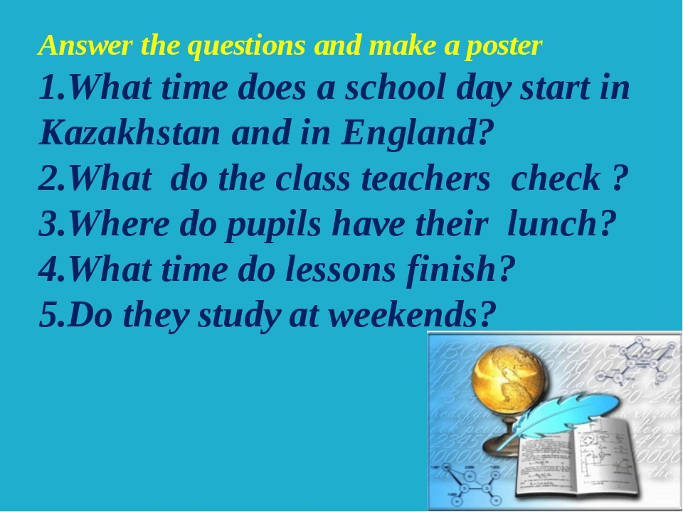 Answer the questions and make a poster 1.What time does a school day start in...