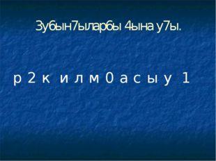 3у6ын7ылар6ы 4ына у7ы. р 2 к и л м 0 а с ы у 1