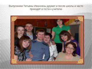 Выпускники Татьяны Ивановны дружат и после школы и часто приходят в гости к у
