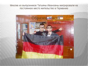 Многие из выпускников Татьяны Ивановны мигрировали на постоянное место житель