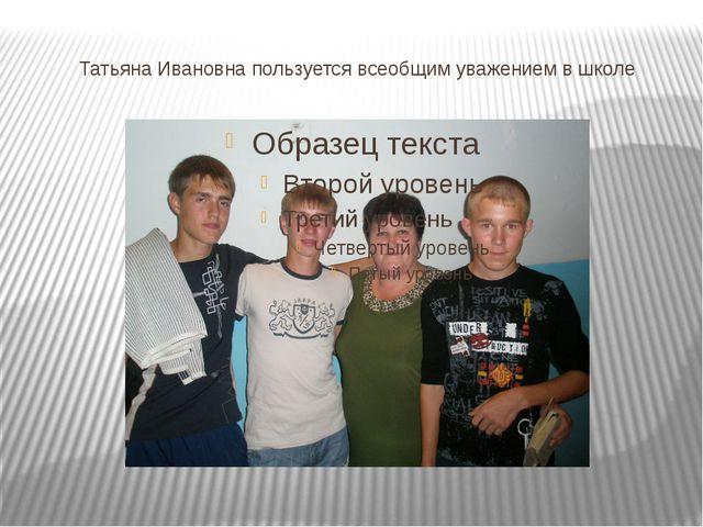 Татьяна Ивановна пользуется всеобщим уважением в школе