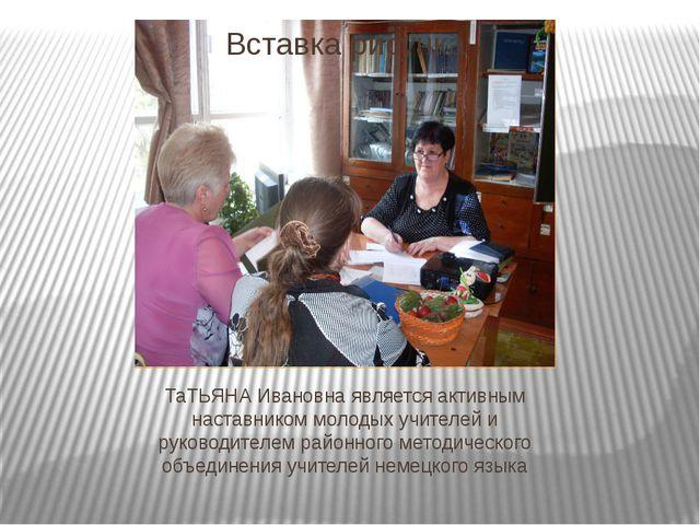 ТаТЬЯНА Ивановна является активным наставником молодых учителей и руководител...
