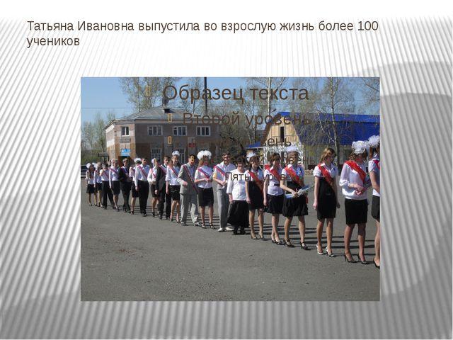 Татьяна Ивановна выпустила во взрослую жизнь более 100 учеников