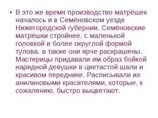 В это же время производство матрёшек началось и в Семёновском уезде Нижегород