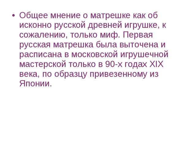 Общее мнение о матрешке как об исконно русской древней игрушке, к сожалению,...
