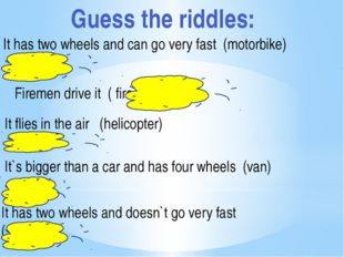 Guess the riddles: It has two wheels and can go very fast (motorbike) Firemen