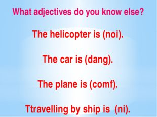 What adjectives do you know else? The helicopter is (noi). The car is (dang).