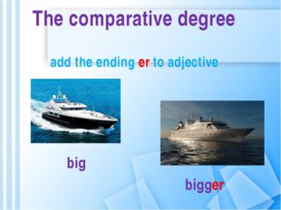 big bigger The comparative degree add the ending er to adjective