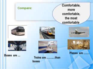 Compare: Buses are … Trains are …….…than buses Planes are ……. Comfortable, mo