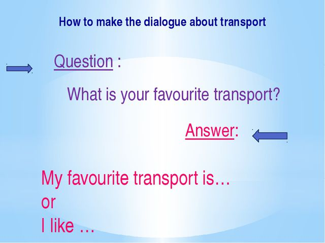 How to make the dialogue about transport Question : What is your favourite tr...