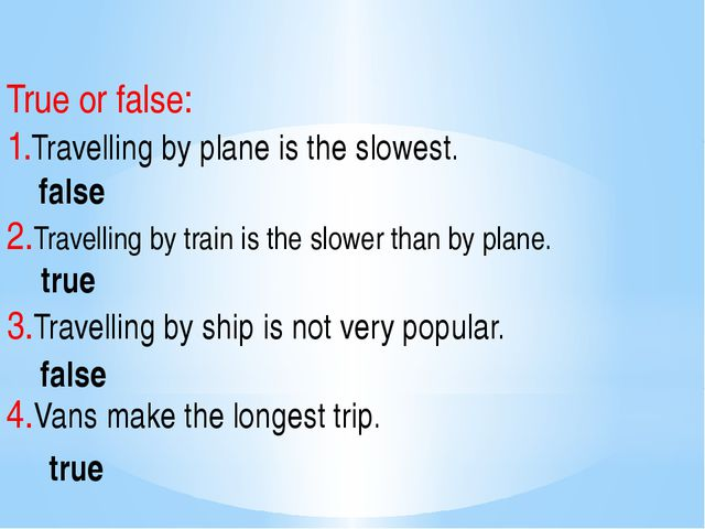 True or false: 1.Travelling by plane is the slowest. 2.Travelling by train is...